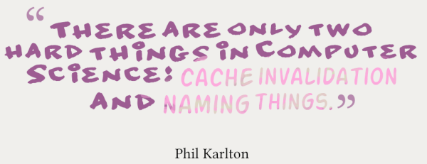There are only two hard things in Computer Science: cache invalidation and naming things. -Phil Karlton